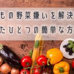 子どもの野菜嫌いを解決するたった1つの簡単な方法