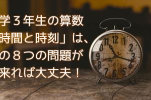 小3算数『時計』の『時間と時刻』はこの8つの問題ができればOK!