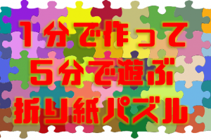 1分で作って5分で遊ぶ!手作り折り紙パズルで図形能力アップ!(未就学児向け)